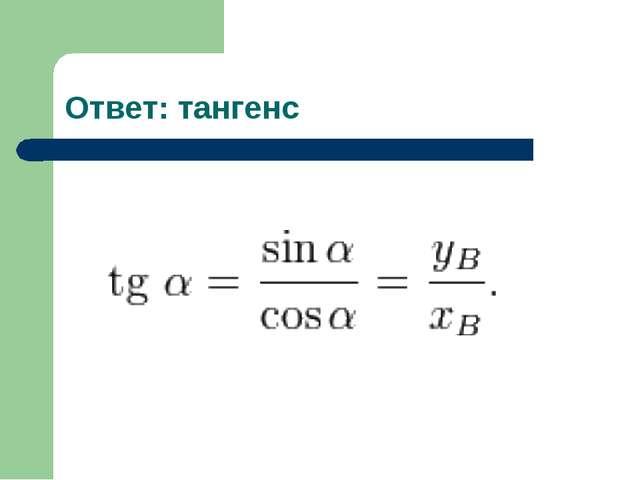 Ответ: тангенс
