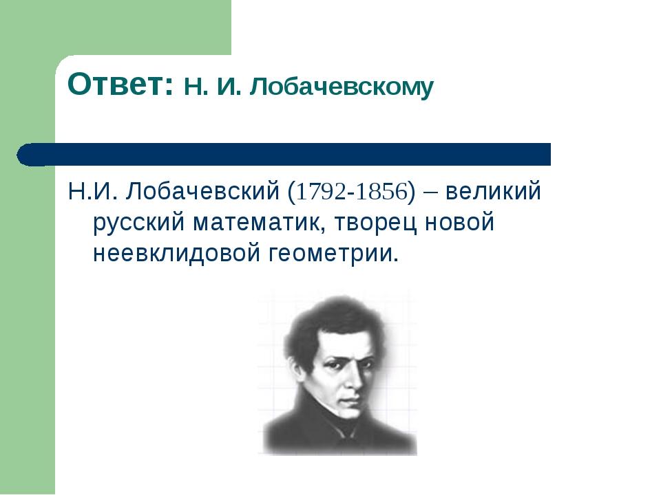 Ответ: Н. И. Лобачевскому Н.И. Лобачевский (1792-1856) – великий русский мате...