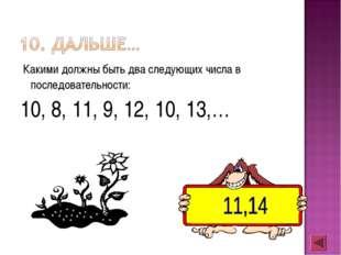 Какими должны быть два следующих числа в последовательности: 10, 8, 11, 9, 1