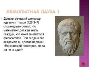 Древнегреческий философ- идеалист Платон (427-347) справедливо считал, что ма
