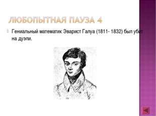 Гениальный математик Эварист Галуа (1811- 1832) был убит на дуэли.