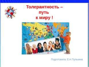 Толерантность – путь к миру ! Подготовила: Е.Н.Пулькина