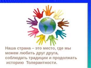 Наша страна – это место, где мы можем любить друг друга, соблюдать традиции и
