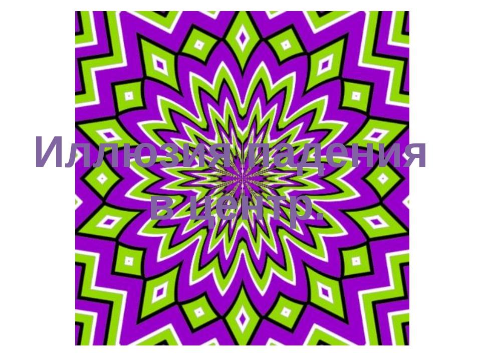 Иллюзия падения в центр.