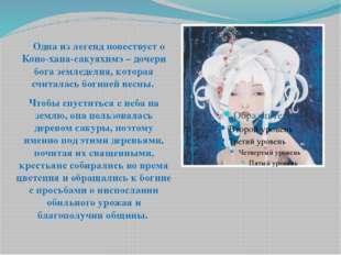 Одна из легенд повествует о Коно-хана-сакуяхимэ – дочери бога земледелия, ко
