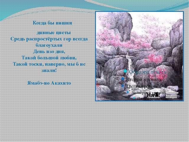 Когда бы вишни дивные цветы Средь распростёртых гор всегда благоухали День и...