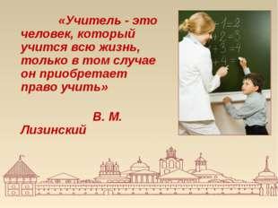 «Учитель - это человек, который учится всю жизнь, только в том случае он при