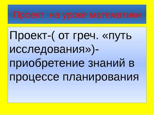 Проект на уроке математики Проект-( от греч. «путь исследования»)-приобретени...