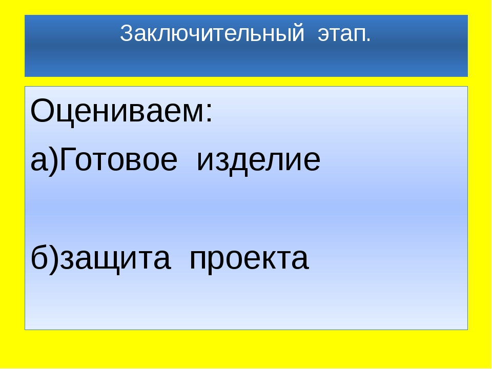 Заключительный этап. Оцениваем: а)Готовое изделие б)защита проекта