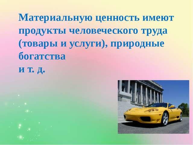 Материальную ценность имеют продукты человеческого труда (товары и услуги), п...
