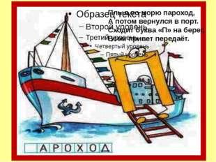 Плыл по морю пароход, А потом вернулся в порт. Сходит буква «П» на берег, Вс