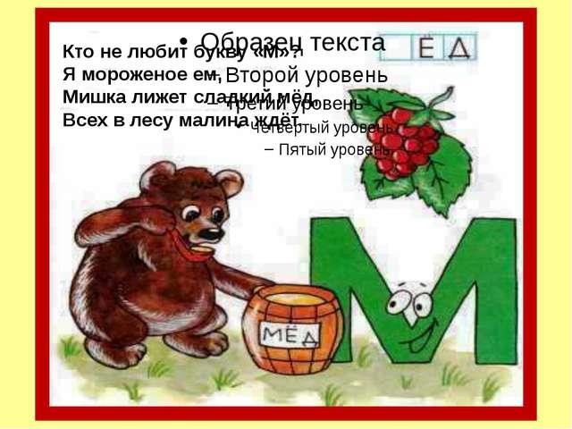 Кто не любит букву «М»? Я мороженое ем, Мишка лижет сладкий мёд, Всех в лесу...