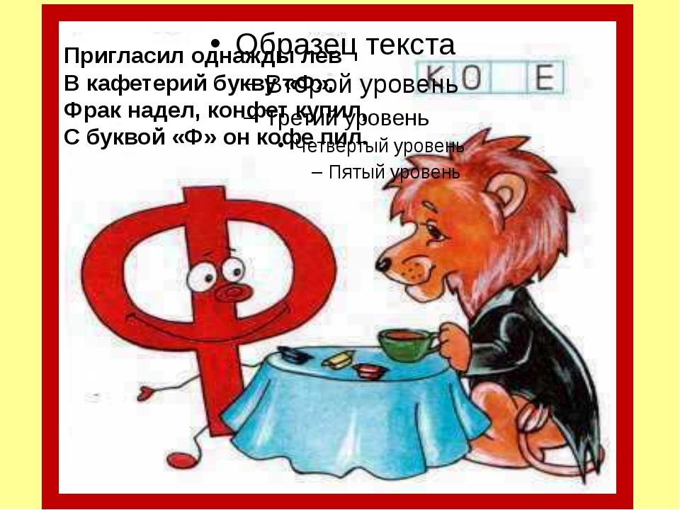 Пригласил однажды лев В кафетерий букву «Ф». Фрак надел, конфет купил, С бук...