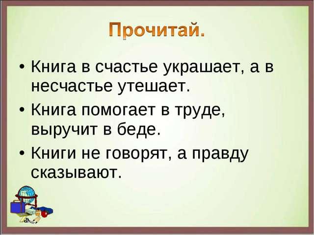 Книга в счастье украшает, а в несчастье утешает. Книга помогает в труде, выру...