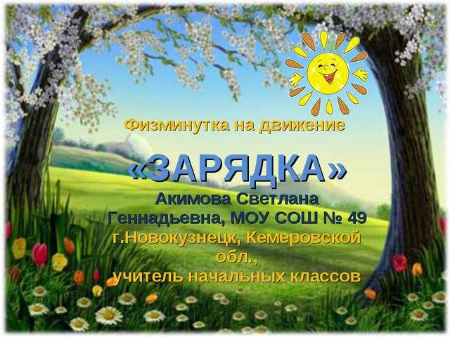Физминутка на движение «ЗАРЯДКА» Акимова Светлана Геннадьевна, МОУ СОШ № 49 г...