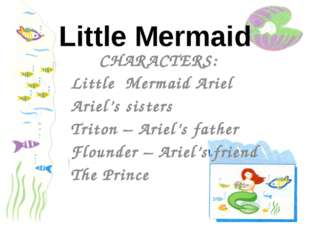 CHARACTERS: Little Mermaid Ariel Ariel's sisters Triton – Ariel's father Flou