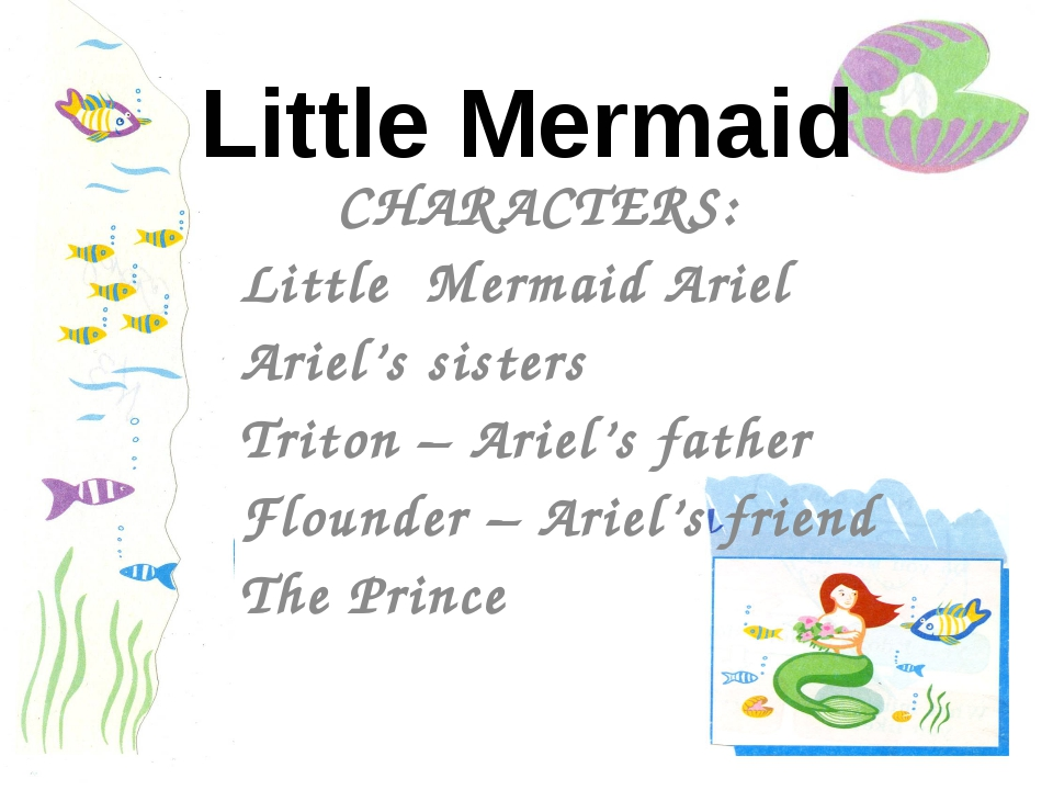 CHARACTERS: Little Mermaid Ariel Ariel's sisters Triton – Ariel's father Flou...