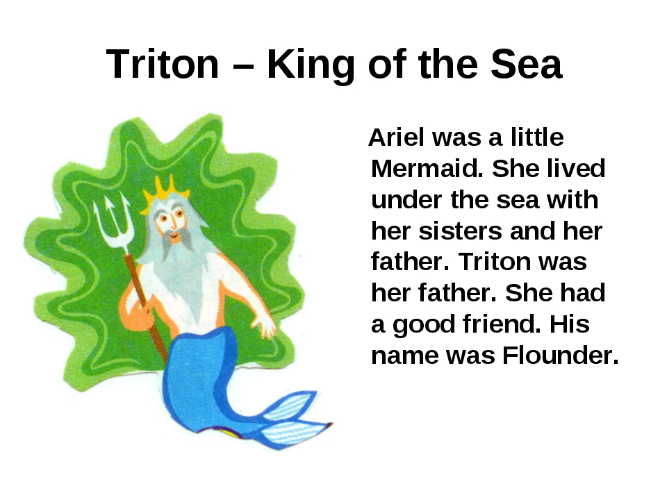 Triton – King of the Sea Ariel was a little Mermaid. She lived under the sea...