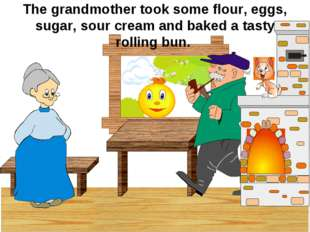 The grandmother took some flour, eggs, sugar, sour cream and baked a tasty ro