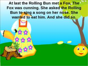 At last the Rolling Bun met a Fox. The Fox was cunning. She asked the Rolling