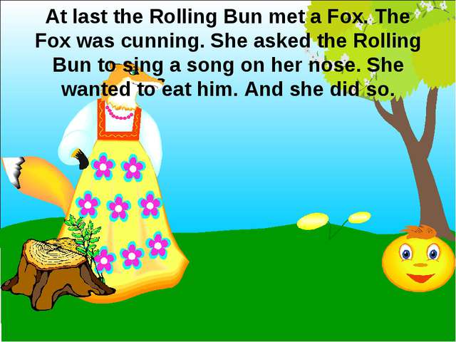 At last the Rolling Bun met a Fox. The Fox was cunning. She asked the Rolling...