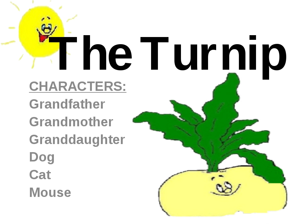 The Turnip CHARACTERS: Grandfather Grandmother Granddaughter Dog Cat Mouse
