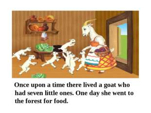 Once upon a time there lived a goat who had seven little ones. One day she w