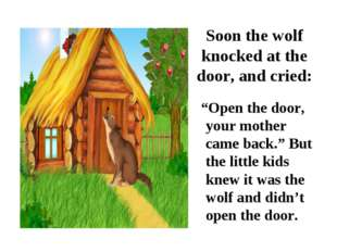 "Soon the wolf knocked at the door, and cried: ""Open the door, your mother cam"