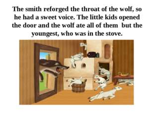 The smith reforged the throat of the wolf, so he had a sweet voice. The littl