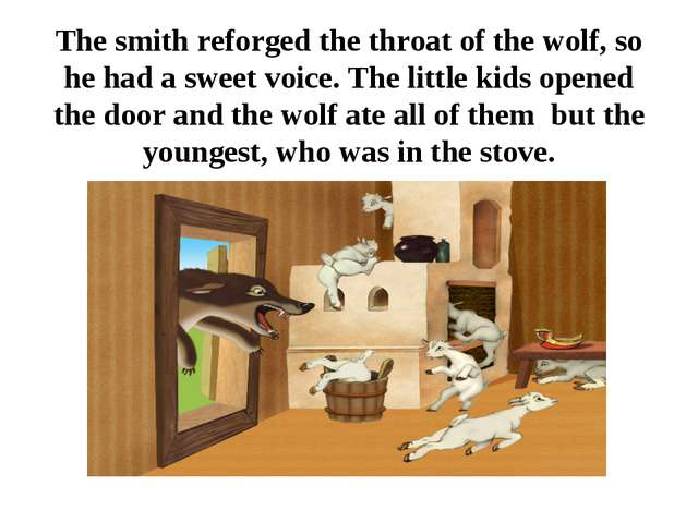The smith reforged the throat of the wolf, so he had a sweet voice. The littl...
