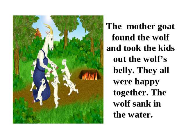 The mother goat found the wolf and took the kids out the wolf's belly. They a...