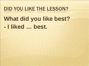 What did you like best? - I liked … best.