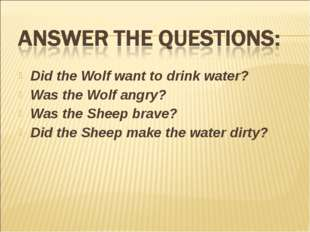 Did the Wolf want to drink water? Was the Wolf angry? Was the Sheep brave? Di