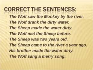The Wolf saw the Monkey by the river. The Wolf drank the dirty water. The She
