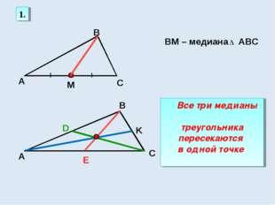 1. А С В М ВМ – медиана АВС ∆ K D Е Все три медианы треугольника пересекаются