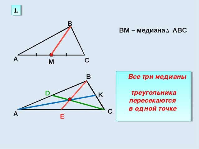 1. А С В М ВМ – медиана АВС ∆ K D Е Все три медианы треугольника пересекаются...