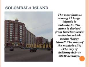 SOLOMBALA ISLAND The most famous among 12 large islands is Solombala. The nam
