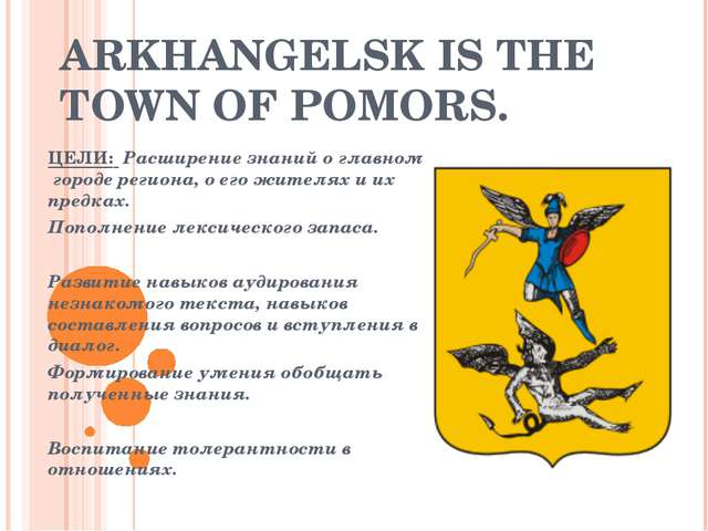 ARKHANGELSK IS THE TOWN OF POMORS. ЦЕЛИ: Расширение знаний о главном городе р...