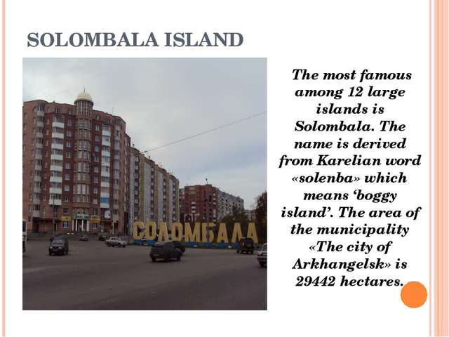 SOLOMBALA ISLAND The most famous among 12 large islands is Solombala. The nam...