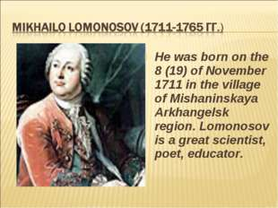 He was born on the 8 (19) of November 1711 in the village of Mishaninskaya Ar