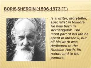 is a writer, storyteller, specialist in folklore. He was born in Arkhangelsk.