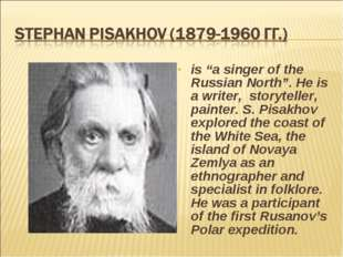 "is ""a singer of the Russian North"". He is a writer, storyteller, painter. S."