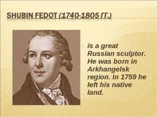 is a great Russian sculptor. He was born in Arkhangelsk region. In 1759 he le