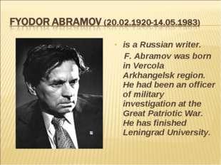 is a Russian writer. F. Abramov was born in Vercola Arkhangelsk region. He ha