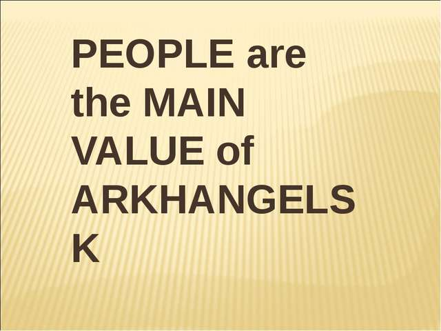 PEOPLE are the MAIN VALUE of ARKHANGELSK