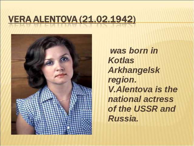 was born in Kotlas Arkhangelsk region. V.Alentova is the national actress of...