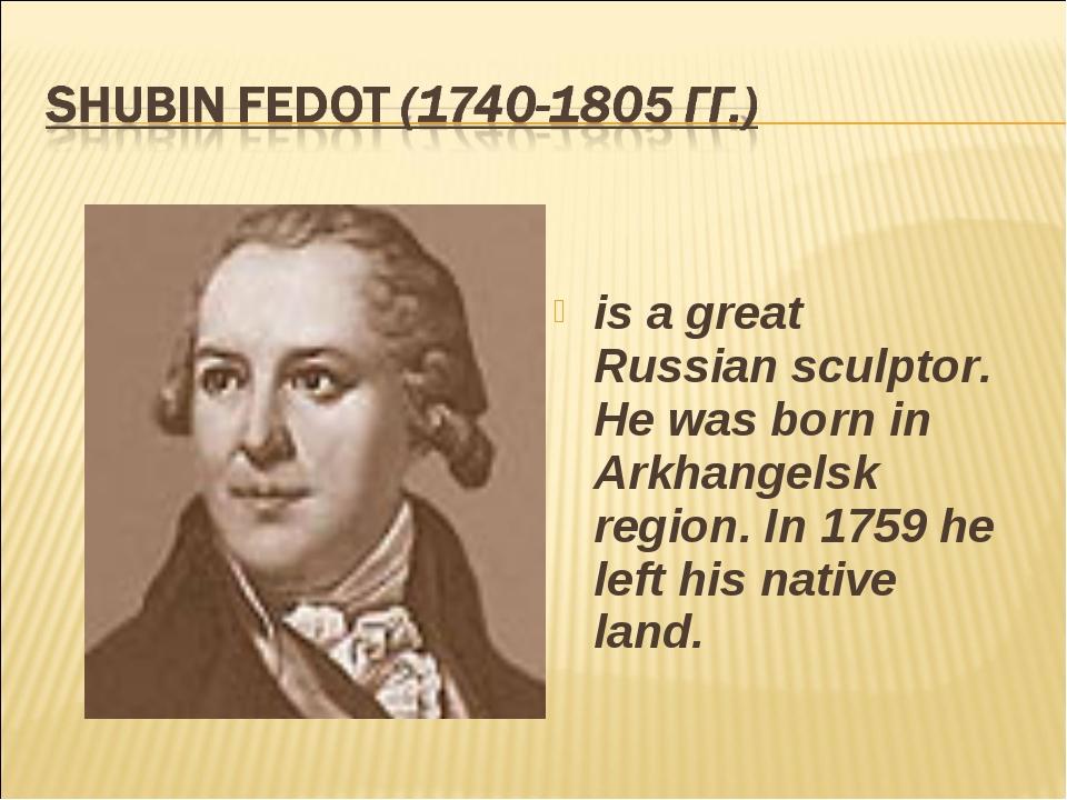 is a great Russian sculptor. He was born in Arkhangelsk region. In 1759 he le...