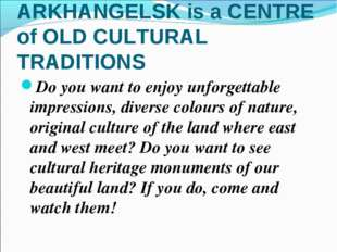 ARKHANGELSK is a CENTRE of OLD CULTURAL TRADITIONS Do you want to enjoy unfor