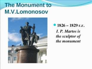 The Monument to M.V.Lomonosov 1826 – 1829 г.г. I. P. Martos is the sculptor o