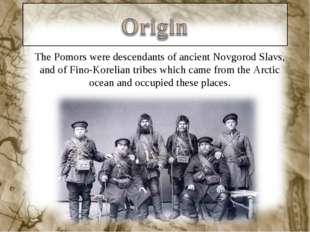 The Pomors were descendants of ancient Novgorod Slavs, and of Fino-Korelian t
